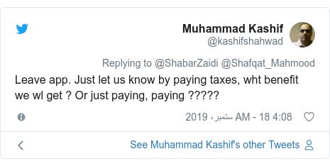 ٹوئٹر پوسٹس @kashifshahwad کے حساب سے: Leave app. Just let us know by paying taxes, wht benefit we wl get ? Or just paying, paying ?????