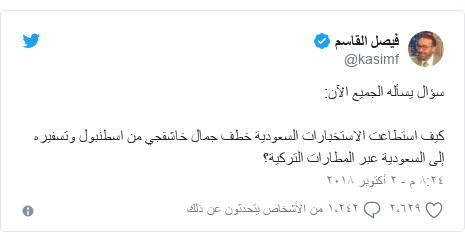 تويتر رسالة بعث بها @kasimf: سؤال يسأله الجميع الآن كيف استطاعت الاستخبارات السعودية خطف جمال خاشقجي من اسطنبول وتسفيره إلى السعودية عبر المطارات التركية؟