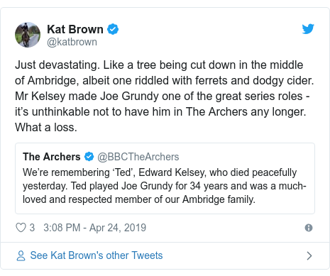 Twitter post by @katbrown: Just devastating. Like a tree being cut down in the middle of Ambridge, albeit one riddled with ferrets and dodgy cider. Mr Kelsey made Joe Grundy one of the great series roles - it's unthinkable not to have him in The Archers any longer. What a loss.