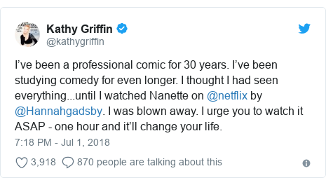 Twitter post by @kathygriffin: I've been a professional comic for 30 years. I've been studying comedy for even longer. I thought I had seen everything...until I watched Nanette on @netflix by @Hannahgadsby. I was blown away. I urge you to watch it ASAP - one hour and it'll change your life.