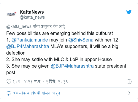 Twitter post by @katta_news: Few possibilities are emerging behind this outburst 1. @Pankajamunde may join @ShivSena with her 12 @BJP4Maharashtra MLA's supporters, it will be a big defection 2. She may settle with MLC & LoP in upper House 3. She may be given @BJP4Maharashtra state president post