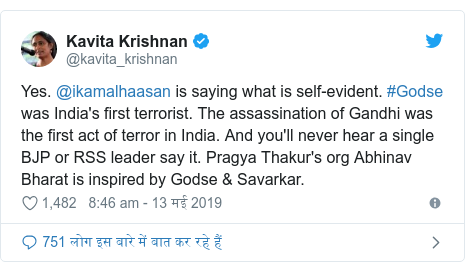 ट्विटर पोस्ट @kavita_krishnan: Yes. @ikamalhaasan is saying what is self-evident. #Godse was India's first terrorist. The assassination of Gandhi was the first act of terror in India. And you'll never hear a single BJP or RSS leader say it. Pragya Thakur's org Abhinav Bharat is inspired by Godse & Savarkar.