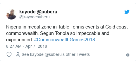 Twitter post by @kayodesuberu: Nigeria in medal zone in Table Tennis events at Gold coast commonwealth. Segun Toriola so impeccable and experienced. #CommonwealthGames2018
