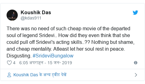 ट्विटर पोस्ट @kdas911: There was no need of such cheap movie of the departed soul of legend Sridevi.. How did they even think that she could pull off Sridevi's acting skills..?? Nothing but shame, and cheap mentality. Atleast let her soul rest in peace. Disgusting. #SrideviBungalow