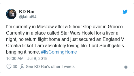 Twitter post by @kdrai94: I'm currently in Moscow after a 5 hour stop over in Greece. Currently in a place called Star Wars Hostel for a fiver a night, no return flight home and just secured an England V Croatia ticket. I am absolutely loving life. Lord Southgate's bringing it home. #ItsComingHome