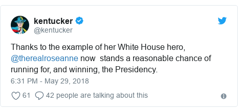 Twitter post by @kentucker: Thanks to the example of her White House hero, @therealroseanne now  stands a reasonable chance of running for, and winning, the Presidency.