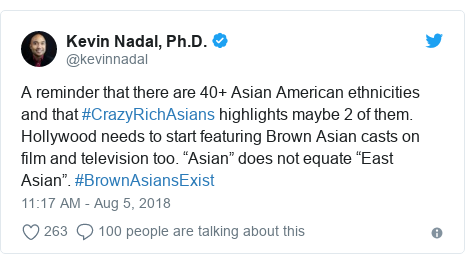 "Twitter post by @kevinnadal: A reminder that there are 40+ Asian American ethnicities and that #CrazyRichAsians highlights maybe 2 of them. Hollywood needs to start featuring Brown Asian casts on film and television too. ""Asian"" does not equate ""East Asian"". #BrownAsiansExist"