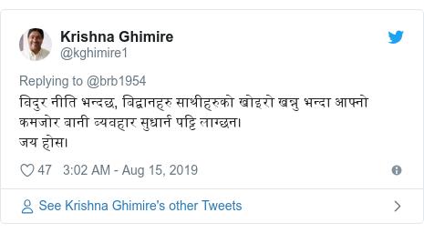 Twitter post by @kghimire1: विदुर नीति भन्दछ, बिद्वानहरु साथीहरुको खोइरो खन्नु भन्दा आफ्नो कमजोर बानी ब्यवहार सुधार्न पट्टि लाग्छन।जय होस।