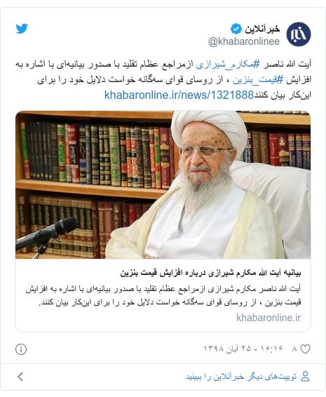 پست توییتر از @khabaronlinee: آیت الله ناصر #مکارم_شیرازی ازمراجع عظام تقلید با صدور بیانیهای با اشاره به افزایش #قیمت_بنزین ، از روسای قوای سهگانه خواست دلایل خود را برای اینکار بیان کنند