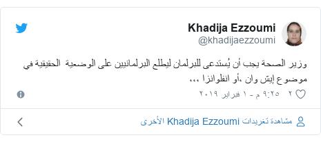 تويتر رسالة بعث بها @khadijaezzoumi: وزير الصحة يجب أن يُستدعى للبرلمان ليطلع البرلمانيين على الوضعية  الحقيقية في موضوع إيش وان ،أو انفلوانزا ،،،