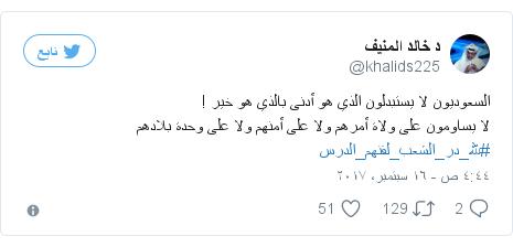 تويتر رسالة بعث بها @khalids225: السعوديون لا يستبدلون الذي هو أدنى بالذي هو خير ! لا يساومون على ولاة أمرهم ولا على أمنهم ولا على وحدة بلادهم  #لله_در_الشعب_لقنهم_الدرس