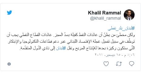 تويتر رسالة بعث بها @khalil_rammal: #لبنان_بلد_نفطي ولكن مخطئ من يظنّ أن عائدات النفط كفيلة بسدّ العجز. عائدات القطاع النفطي يجب أن توظّف في سبيل تفعيل عجلة الإقتصاد اللبناني عبر دعم قطاعات التكنولوجيا والإبتكار التّي ستكون ركيزة بعدها للإنتاج المربح ونقل #لبنان إلى نادي الدّول المتقدّمة.