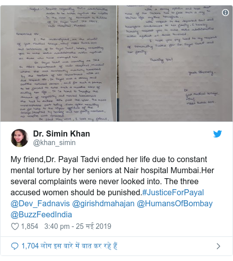 ट्विटर पोस्ट @khan_simin: My friend,Dr. Payal Tadvi ended her life due to constant mental torture by her seniors at Nair hospital Mumbai.Her several complaints were never looked into. The three accused women should be punished.#JusticeForPayal @Dev_Fadnavis @girishdmahajan @HumansOfBombay @BuzzFeedIndia