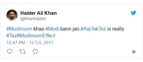 Twitter post by @khanhaider: #Mushroom khao #Modi bann jao.#AajTakTez is really #Tez#MushroomEffect