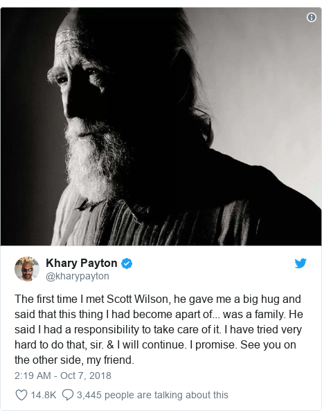 Twitter post by @kharypayton: The first time I met Scott Wilson, he gave me a big hug and said that this thing I had become apart of... was a family. He said I had a responsibility to take care of it. I have tried very hard to do that, sir. & I will continue. I promise. See you on the other side, my friend.