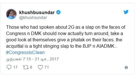 டுவிட்டர் இவரது பதிவு @khushsundar: Those who had spoken about 2G as a slap on the faces of Congress n DMK should now actually turn around, take a good look at themselves give a phatak on their faces..the acquittal is a tight stinging slap to the BJP n AIADMK.. #CongressIsClean