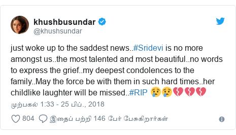டுவிட்டர் இவரது பதிவு @khushsundar: just woke up to the saddest news..#Sridevi is no more amongst us..the most talented and most beautiful..no words to express the grief..my deepest condolences to the family..May the force be with them in such hard times..her childlike laughter will be missed..#RIP 😢😢💔💔💔