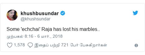 டுவிட்டர் இவரது பதிவு @khushsundar: Some 'echchai' Raja has lost his marbles..