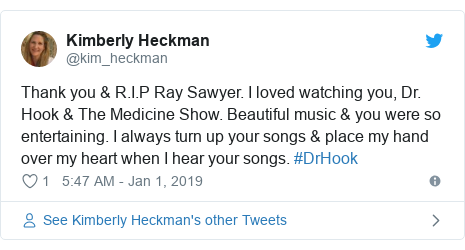 Twitter post by @kim_heckman: Thank you & R.I.P Ray Sawyer. I loved watching you, Dr. Hook & The Medicine Show. Beautiful music & you were so entertaining. I always turn up your songs & place my hand over my heart when I hear your songs. #DrHook