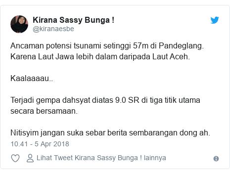Twitter pesan oleh @kiranaesbe: Ancaman potensi tsunami setinggi 57m di Pandeglang. Karena Laut Jawa lebih dalam daripada Laut Aceh.Kaalaaaau..Terjadi gempa dahsyat diatas 9.0 SR di tiga titik utama secara bersamaan.Nitisyim jangan suka sebar berita sembarangan dong ah.