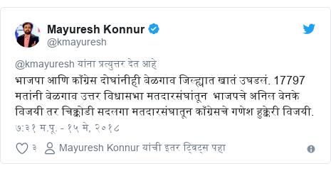 Twitter post by @kmayuresh: भाजपा आणि काँग्रेस दोघांनीही बेळगाव जिल्ह्यात खातं उघडलं. 17797 मतांनी बेळगाव उत्तर विधासभा मतदारसंघांतून  भाजपचे अनिल बेनके विजयी तर चिक्कोडी सदलगा मतदारसंघातून काँग्रेसचे गणेश हुक्केरी विजयी.