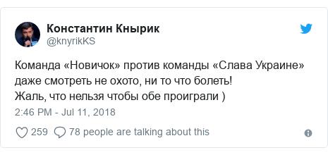 Twitter post by @knyrikKS: Команда «Новичок» против команды «Слава Украине» даже смотреть не охото, ни то что болеть!Жаль, что нельзя чтобы обе проиграли )