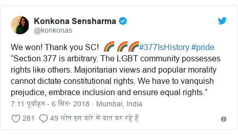 """ट्विटर पोस्ट @konkonas: We won! Thank you SC!  🌈 🌈🌈#377IsHistory #pride""""Section 377 is arbitrary. The LGBT community possesses rights like others. Majoritarian views and popular morality cannot dictate constitutional rights. We have to vanquish prejudice, embrace inclusion and ensure equal rights."""""""