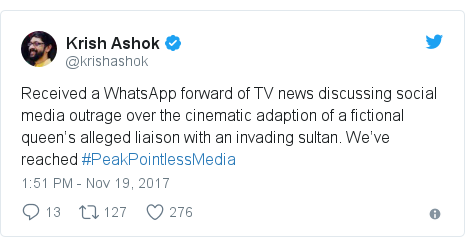 Twitter post by @krishashok: Received a WhatsApp forward of TV news discussing social media outrage over the cinematic adaption of a fictional queen's alleged liaison with an invading sultan. We've reached #PeakPointlessMedia