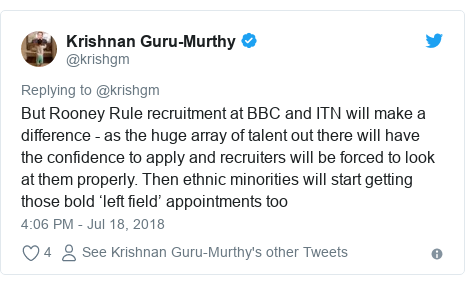 Twitter post by @krishgm: But Rooney Rule recruitment at BBC and ITN will make a difference - as the huge array of talent out there will have the confidence to apply and recruiters will be forced to look at them properly. Then ethnic minorities will start getting those bold 'left field' appointments too