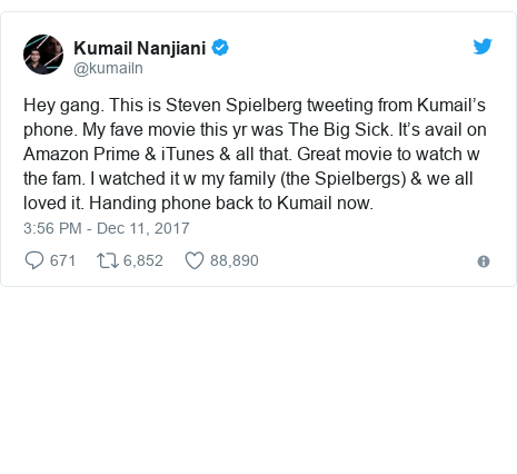 Twitter post by @kumailn: Hey gang. This is Steven Spielberg tweeting from Kumail's phone. My fave movie this yr was The Big Sick. It's avail on Amazon Prime & iTunes & all that. Great movie to watch w the fam. I watched it w my family (the Spielbergs) & we all loved it. Handing phone back to Kumail now.