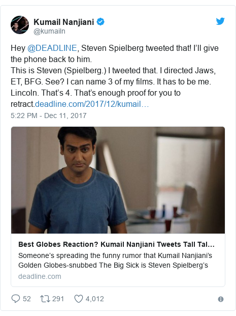 Twitter post by @kumailn: Hey @DEADLINE, Steven Spielberg tweeted that! I'll give the phone back to him.This is Steven (Spielberg.) I tweeted that. I directed Jaws, ET, BFG. See? I can name 3 of my films. It has to be me. Lincoln. That's 4. That's enough proof for you to retract.