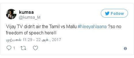 டுவிட்டர் இவரது பதிவு @kumsa_M: Vijay TV didn't air the Tamil vs Mallu #NeeyaNaana  ?so no  freedom of speech here!!