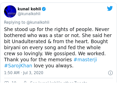 Twitter post by @kunalkohli: She stood up for the rights of people. Never bothered who was a star or not. She said her bit Unadulterated & from the heart. Bought biryani on every song and fed the whole crew so lovingly. We gossiped. We worked. Thank you for the memories #masterji #SarojKhan love you always.