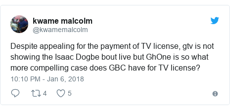 Twitter post by @kwamemalcolm: Despite appealing for the payment of TV license, gtv is not showing the Isaac Dogbe bout live but GhOne is so what more compelling case does GBC have for TV license?