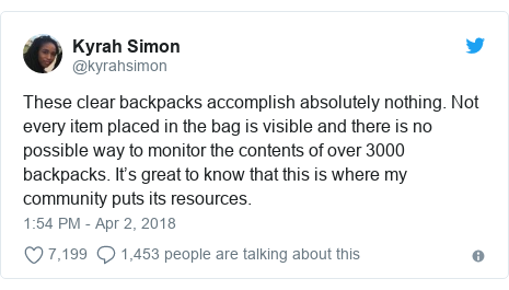 Twitter post by @kyrahsimon: These clear backpacks accomplish absolutely nothing. Not every item placed in the bag is visible and there is no possible way to monitor the contents of over 3000 backpacks. It's great to know that this is where my community puts its resources.