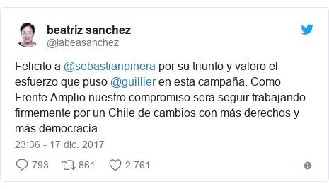 Publicación de Twitter por @labeasanchez: Felicito a @sebastianpinera por su triunfo y valoro el esfuerzo que puso @guillier en esta campaña.  Como Frente Amplio nuestro compromiso será seguir trabajando firmemente por un Chile de cambios con más derechos y más democracia.