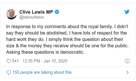 Twitter post by @labourlewis: In response to my comments about the royal family. I didn't say they should be abolished, I have lots of respect for the hard work they do. I simply think the question about their size & the money they receive should be one for the public. Asking these questions is democratic.