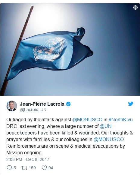 Twitter post by @Lacroix_UN: Outraged by the attack against @MONUSCO in #NorthKivu DRC last evening, where a large number of @UN peacekeepers have been killed & wounded. Our thoughts & prayers with families & our colleagues in @MONUSCO. Reinforcements are on scene & medical evacuations by Mission ongoing.