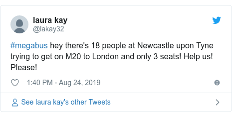 Twitter post by @lakay32: #megabus hey there's 18 people at Newcastle upon Tyne trying to get on M20 to London and only 3 seats! Help us! Please!
