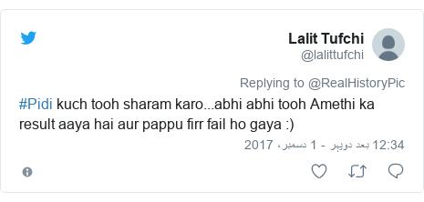 ٹوئٹر پوسٹس @lalittufchi کے حساب سے: #Pidi kuch tooh sharam karo...abhi abhi  tooh Amethi ka result aaya hai aur pappu firr fail ho gaya  )
