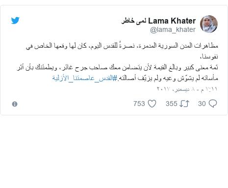تويتر رسالة بعث بها @lama_khater: مظاهرات المدن السورية المدمرة، نصرةً للقدس اليوم، كان لها وقعها الخاص في نفوسنا،ثمة معنى كبير وبالغ القيمة لأن يتضامن معك صاحب جرح غائر، ويطمئنك بأن أثر مأساته لم يشوّش وعيه ولم يزيّف أصالته.#القدس_عاصمتنا_الأزلية