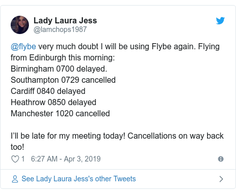 Twitter post by @lamchops1987: @flybe very much doubt I will be using Flybe again. Flying from Edinburgh this morning Birmingham 0700 delayed.Southampton 0729 cancelledCardiff 0840 delayedHeathrow 0850 delayedManchester 1020 cancelledI'll be late for my meeting today! Cancellations on way back too!