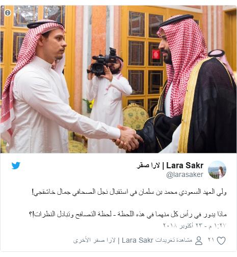 تويتر رسالة بعث بها @larasaker: ولي العهد السعودي محمد بن سلمان في استقبال نجل الصحافي جمال خاشقجي! ماذا يدور في رأس كل منهما في هذه اللحظة - لحظة التصافح وتبادل النظرات!؟