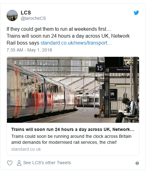Twitter post by @larocheCS: If they could get them to run at weekends first....Trains will soon run 24 hours a day across UK, Network Rail boss says