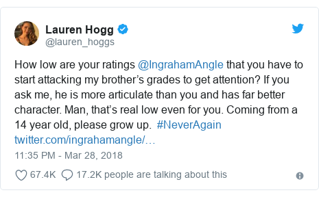 Twitter post by @lauren_hoggs: How low are your ratings @IngrahamAngle that you have to start attacking my brother's grades to get attention? If you ask me, he is more articulate than you and has far better character. Man, that's real low even for you. Coming from a 14 year old, please grow up.  #NeverAgain