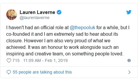 Twitter post by @laurenlaverne: I haven't had an official role at @thepooluk for a while, but I co-founded it and I am extremely sad to hear about its closure. However I am also very proud of what we achieved. It was an honour to work alongside such an inspiring and creative team, on something people loved.