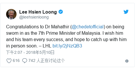 Twitter 用户名 @leehsienloong: Congratulations to Dr Mahathir (@chedetofficial) on being sworn in as the 7th Prime Minister of Malaysia. I wish him and his team every success, and hope to catch up with him in person soon. – LHL