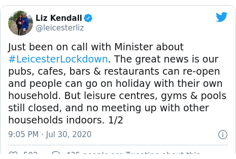 Twitter post by @leicesterliz: Just been on call with Minister about #LeicesterLockdown. The great news is our pubs, cafes, bars & restaurants can re-open and people can go on holiday with their own household. But leisure centres, gyms & pools still closed, and no meeting up with other households indoors. 1/2
