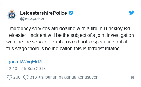 @leicspolice tarafından yapılan Twitter paylaşımı: Emergency services are dealing with a fire in Hinckley Rd, Leicester.  Incident will be the subject of a joint investigation with the fire service.  Public asked not to speculate but at this stage there is no indication this is terrorist related.