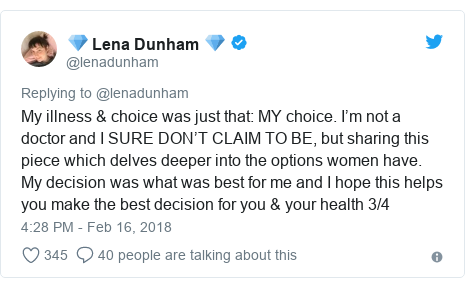 Twitter post by @lenadunham: My illness & choice was just that  MY choice. I'm not a doctor and I SURE DON'T CLAIM TO BE, but sharing this piece which delves deeper into the options women have. My decision was what was best for me and I hope this helps you make the best decision for you & your health 3/4